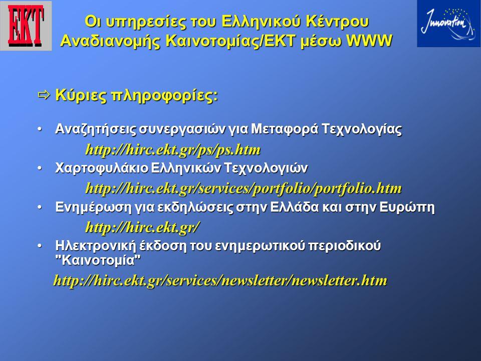 Οι υπηρεσίες του Ελληνικού Κέντρου Αναδιανομής Καινοτομίας/ΕΚΤ μέσω WWW  Κύριες πληροφορίες: Αναζητήσεις συνεργασιών για Μεταφορά ΤεχνολογίαςΑναζητήσεις συνεργασιών για Μεταφορά Τεχνολογίαςhttp://hirc.ekt.gr/ps/ps.htm Χαρτοφυλάκιο Ελληνικών ΤεχνολογιώνΧαρτοφυλάκιο Ελληνικών Τεχνολογιώνhttp://hirc.ekt.gr/services/portfolio/portfolio.htm Ενημέρωση για εκδηλώσεις στην Ελλάδα και στην ΕυρώπηΕνημέρωση για εκδηλώσεις στην Ελλάδα και στην Ευρώπηhttp://hirc.ekt.gr/ Ηλεκτρονική έκδοση του ενημερωτικού περιοδικού Καινοτομία Ηλεκτρονική έκδοση του ενημερωτικού περιοδικού Καινοτομία http://hirc.ekt.gr/services/newsletter/newsletter.htm