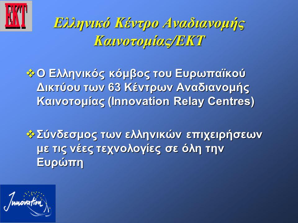 Ελληνικό Κέντρο Αναδιανομής Καινοτομίας/ΕΚΤ  Ο Ελληνικός κόμβος του Ευρωπαϊκού Δικτύου των 63 Κέντρων Αναδιανομής Καινοτομίας (Ιnnovation Relay Centres)  Σύνδεσμος των ελληνικών επιχειρήσεων με τις νέες τεχνολογίες σε όλη την Ευρώπη