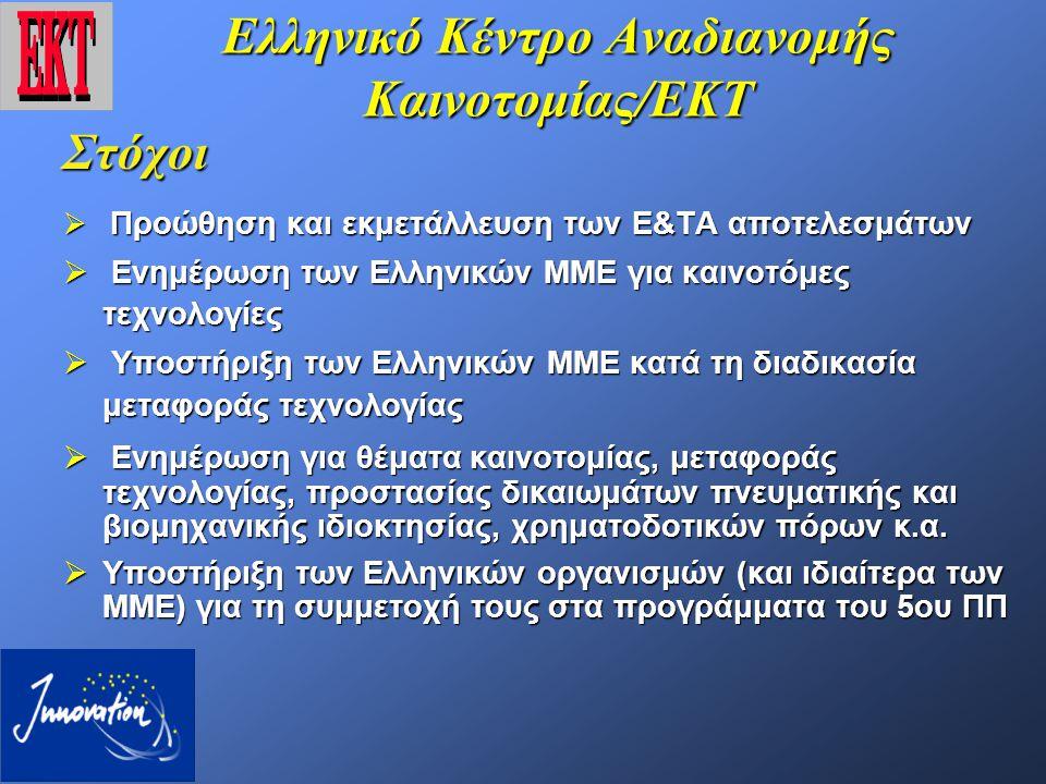 Ελληνικό Κέντρο Αναδιανομής Καινοτομίας/ΕΚΤ Στόχοι  Προώθηση και εκμετάλλευση των Ε&ΤΑ αποτελεσμάτων  Ενημέρωση των Ελληνικών ΜΜΕ για καινοτόμες τεχνολογίες  Υποστήριξη των Ελληνικών ΜΜΕ κατά τη διαδικασία μεταφοράς τεχνολογίας  Ενημέρωση για θέματα καινοτομίας, μεταφοράς τεχνολογίας, προστασίας δικαιωμάτων πνευματικής και βιομηχανικής ιδιοκτησίας, χρηματοδοτικών πόρων κ.α.