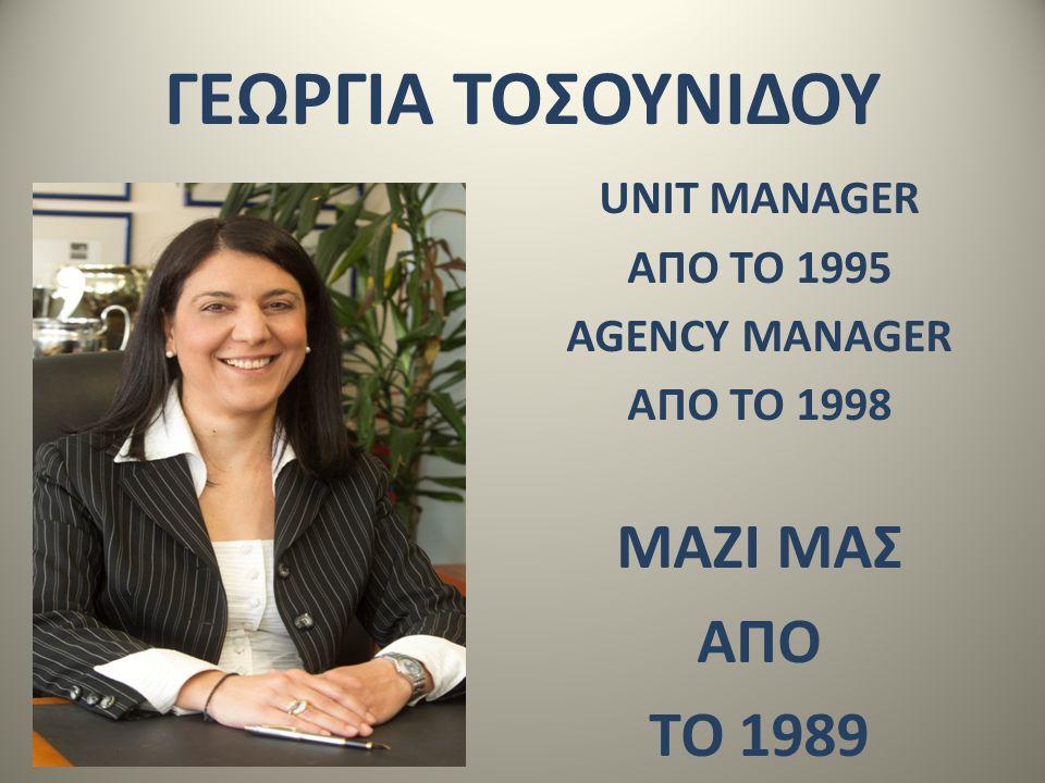 ΓΕΩΡΓΙΑ ΤΟΣΟΥΝΙΔΟΥ UNIT MANAGER ΑΠO ΤΟ 1995 AGENCY MANAGER ΑΠO ΤΟ 1998 ΜΑΖΙ ΜΑΣ ΑΠΟ ΤΟ 1989