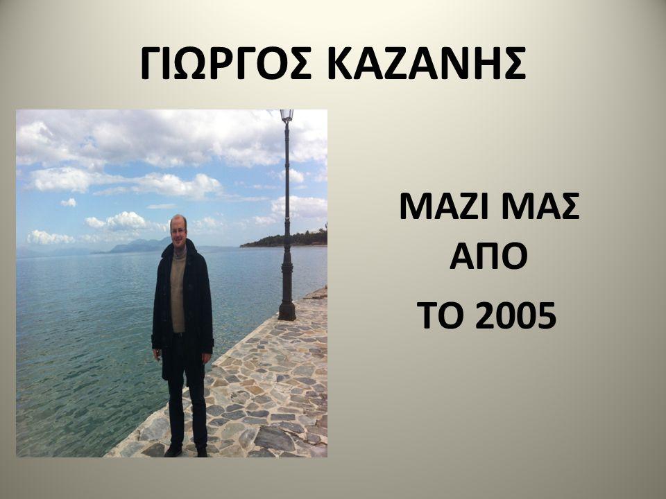 ΓΙΩΡΓΟΣ ΚΑΖΑΝΗΣ ΜΑΖΙ ΜΑΣ ΑΠΟ ΤΟ 2005