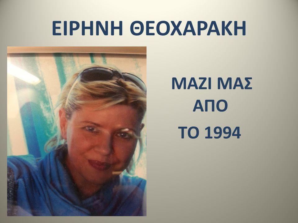 ΕΙΡΗΝΗ ΘΕΟΧΑΡΑΚΗ ΜΑΖΙ ΜΑΣ ΑΠΟ ΤΟ 1994