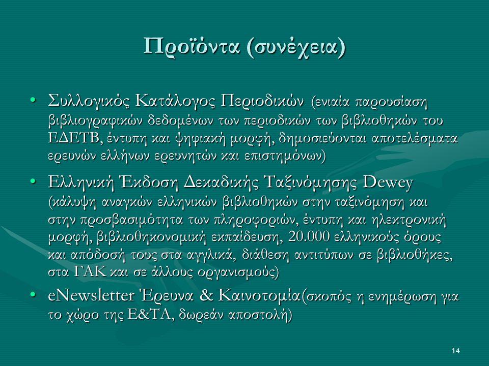 14 Προϊόντα (συνέχεια) Συλλογικός Κατάλογος Περιοδικών (ενιαία παρουσίαση βιβλιογραφικών δεδομένων των περιοδικών των βιβλιοθηκών του ΕΔΕΤΒ, έντυπη και ψηφιακή μορφή, δημοσιεύονται αποτελέσματα ερευνών ελλήνων ερευνητών και επιστημόνων)Συλλογικός Κατάλογος Περιοδικών (ενιαία παρουσίαση βιβλιογραφικών δεδομένων των περιοδικών των βιβλιοθηκών του ΕΔΕΤΒ, έντυπη και ψηφιακή μορφή, δημοσιεύονται αποτελέσματα ερευνών ελλήνων ερευνητών και επιστημόνων) Ελληνική Έκδοση Δεκαδικής Ταξινόμησης Dewey (κάλυψη αναγκών ελληνικών βιβλιοθηκών στην ταξινόμηση και στην προσβασιμότητα των πληροφοριών, έντυπη και ηλεκτρονική μορφή, βιβλιοθηκονομική εκπαίδευση, 20.000 ελληνικούς όρους και απόδοσή τους στα αγγλικά, διάθεση αντιτύπων σε βιβλιοθήκες, στα ΓΑΚ και σε άλλους οργανισμούς)Ελληνική Έκδοση Δεκαδικής Ταξινόμησης Dewey (κάλυψη αναγκών ελληνικών βιβλιοθηκών στην ταξινόμηση και στην προσβασιμότητα των πληροφοριών, έντυπη και ηλεκτρονική μορφή, βιβλιοθηκονομική εκπαίδευση, 20.000 ελληνικούς όρους και απόδοσή τους στα αγγλικά, διάθεση αντιτύπων σε βιβλιοθήκες, στα ΓΑΚ και σε άλλους οργανισμούς) eNewsletter Έρευνα & Καινοτομία( σκοπός η ενημέρωση για το χώρο της Ε&ΤΑ, δωρεάν αποστολή)eNewsletter Έρευνα & Καινοτομία( σκοπός η ενημέρωση για το χώρο της Ε&ΤΑ, δωρεάν αποστολή)