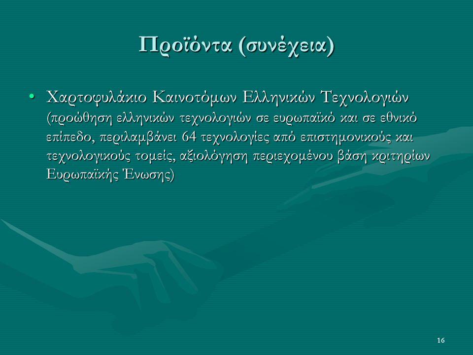 16 Προϊόντα (συνέχεια) Χαρτοφυλάκιο Καινοτόμων Ελληνικών Τεχνολογιών (προώθηση ελληνικών τεχνολογιών σε ευρωπαϊκό και σε εθνικό επίπεδο, περιλαμβάνει 64 τεχνολογίες από επιστημονικούς και τεχνολογικούς τομείς, αξιολόγηση περιεχομένου βάση κριτηρίων Ευρωπαϊκής Ένωσης)Χαρτοφυλάκιο Καινοτόμων Ελληνικών Τεχνολογιών (προώθηση ελληνικών τεχνολογιών σε ευρωπαϊκό και σε εθνικό επίπεδο, περιλαμβάνει 64 τεχνολογίες από επιστημονικούς και τεχνολογικούς τομείς, αξιολόγηση περιεχομένου βάση κριτηρίων Ευρωπαϊκής Ένωσης)