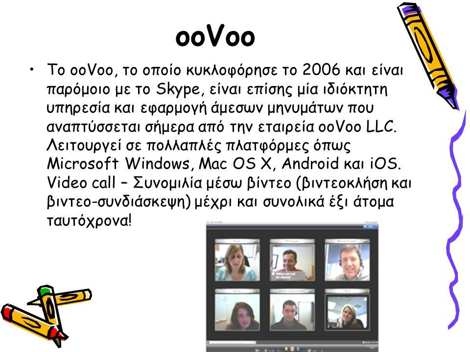 ooVoo Το ooVoo, το οποίο κυκλοφόρησε το 2006 και είναι παρόμοιο με το Skype, είναι επίσης μία ιδιόκτητη υπηρεσία και εφαρμογή άμεσων μηνυμάτων που ανα