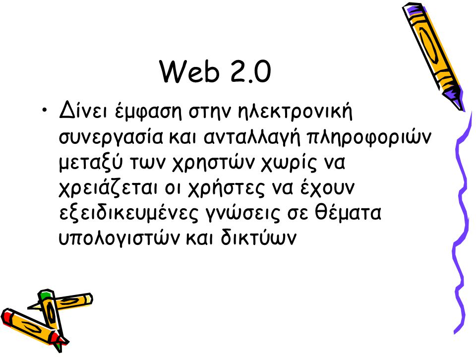 Web 2.0 Δίνει έμφαση στην ηλεκτρονική συνεργασία και ανταλλαγή πληροφοριών μεταξύ των χρηστών χωρίς να χρειάζεται οι χρήστες να έχουν εξειδικευμένες γ