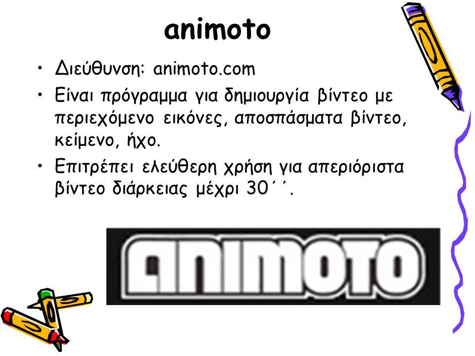 animoto Διεύθυνση: animoto.com Είναι πρόγραμμα για δημιουργία βίντεο με περιεχόμενο εικόνες, αποσπάσματα βίντεο, κείμενο, ήχο. Επιτρέπει ελεύθερη χρήσ