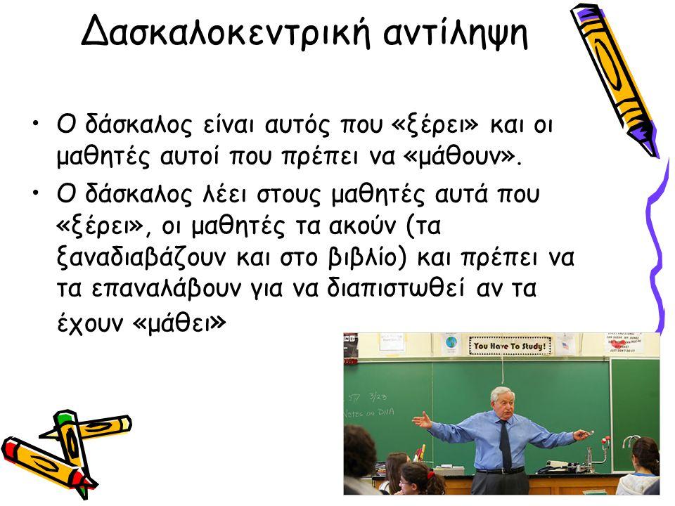 Δασκαλοκεντρική αντίληψη Ο δάσκαλος είναι αυτός που «ξέρει» και οι μαθητές αυτοί που πρέπει να «μάθουν». Ο δάσκαλος λέει στους μαθητές αυτά που «ξέρει