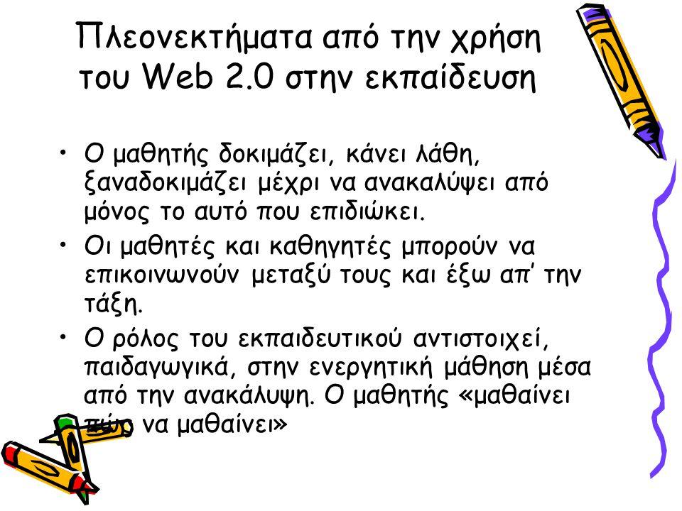 Πλεονεκτήματα από την χρήση του Web 2.0 στην εκπαίδευση Ο μαθητής δοκιμάζει, κάνει λάθη, ξαναδοκιμάζει μέχρι να ανακαλύψει από μόνος το αυτό που επιδι