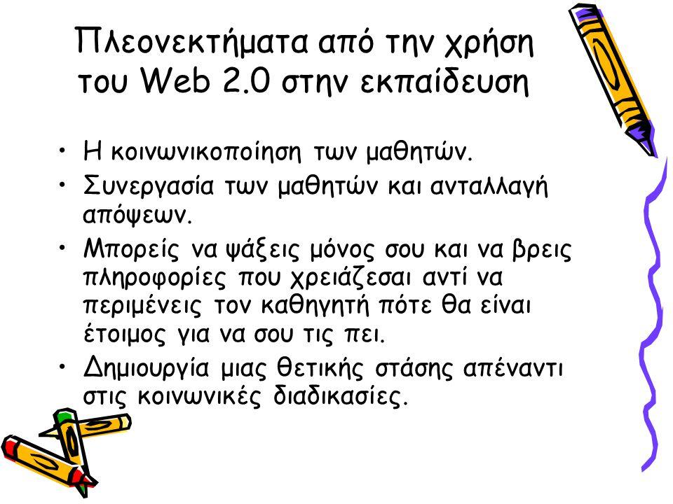 Πλεονεκτήματα από την χρήση του Web 2.0 στην εκπαίδευση Η κοινωνικοποίηση των μαθητών. Συνεργασία των μαθητών και ανταλλαγή απόψεων. Μπορείς να ψάξεις