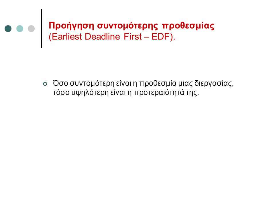 Προήγηση συντομότερης προθεσμίας (Earliest Deadline First – EDF). Όσο συντομότερη είναι η προθεσμία μιας διεργασίας, τόσο υψηλότερη είναι η προτεραιότ