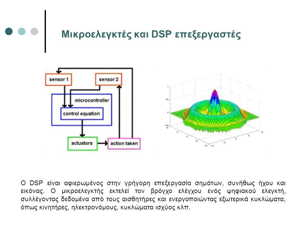 Μικροελεγκτές και DSP επεξεργαστές Ο DSP είναι αφιερωμένος στην γρήγορη επεξεργασία σημάτων, συνήθως ήχου και εικόνας. Ο μικροελεγκτής εκτελεί τον βρό