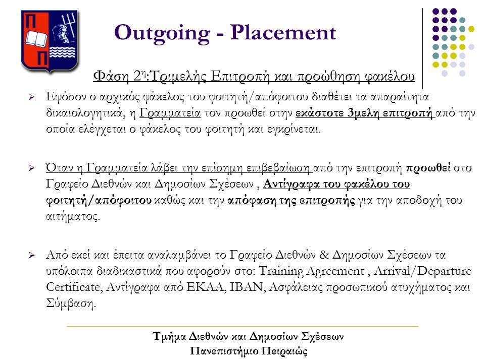 Outgoing - Placement Φάση 2 η :Τριμελής Επιτροπή και προώθηση φακέλου  Εφόσον ο αρχικός φάκελος του φοιτητή/απόφοιτου διαθέτει τα απαραίτητα δικαιολογητικά, η Γραμματεία τον προωθεί στην εκάστοτε 3μελη επιτροπή από την οποία ελέγχεται ο φάκελος του φοιτητή και εγκρίνεται.