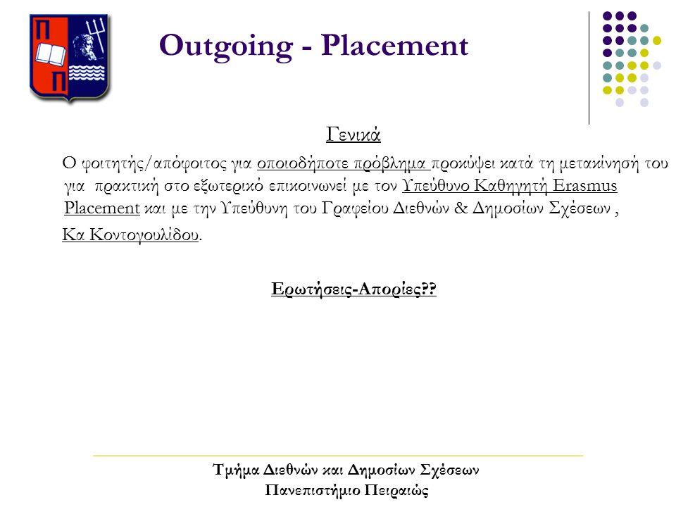 Outgoing - Placement Γενικά Ο φοιτητής/απόφοιτος για οποιοδήποτε πρόβλημα προκύψει κατά τη μετακίνησή του για πρακτική στο εξωτερικό επικοινωνεί με τον Υπεύθυνο Καθηγητή Erasmus Placement και με την Υπεύθυνη του Γραφείου Διεθνών & Δημοσίων Σχέσεων, Κα Κοντογουλίδου.