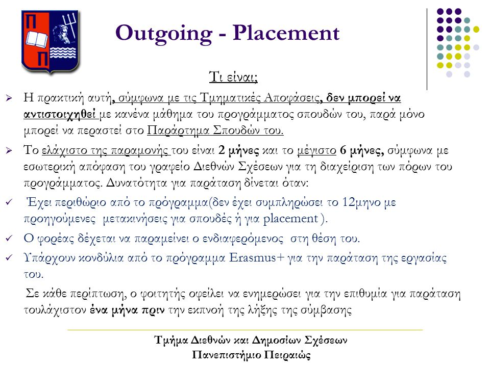 Outgoing - Placement Τι είναι;  Η πρακτική αυτή, σύμφωνα με τις Τμηματικές Αποφάσεις, δεν μπορεί να αντιστοιχηθεί με κανένα μάθημα του προγράμματος σπουδών του, παρά μόνο μπορεί να περαστεί στο Παράρτημα Σπουδών του.