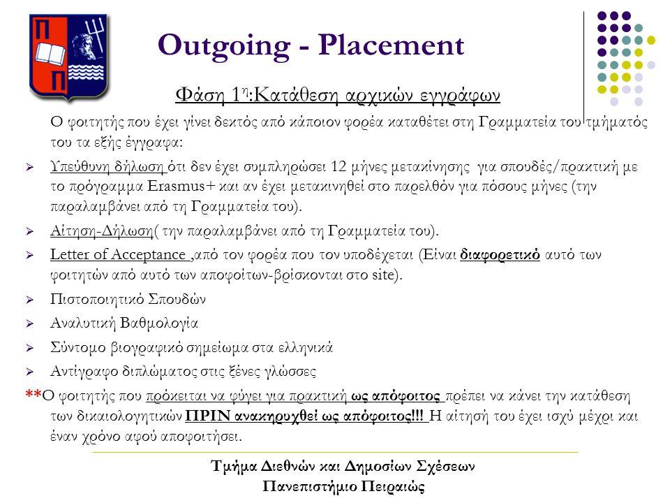 Outgoing - Placement Φάση 1 η :Κατάθεση αρχικών εγγράφων Ο φοιτητής που έχει γίνει δεκτός από κάποιον φορέα καταθέτει στη Γραμματεία του τμήματός του