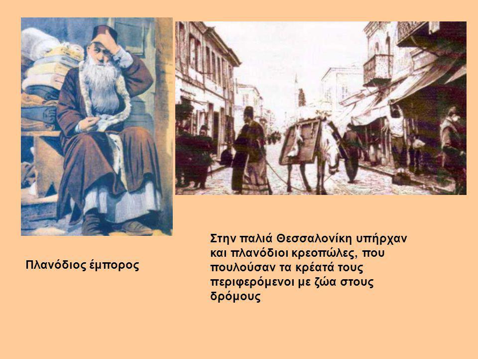 Πλανόδιος έμπορος Στην παλιά Θεσσαλονίκη υπήρχαν και πλανόδιοι κρεοπώλες, που πουλούσαν τα κρέατά τους περιφερόμενοι με ζώα στους δρόμους