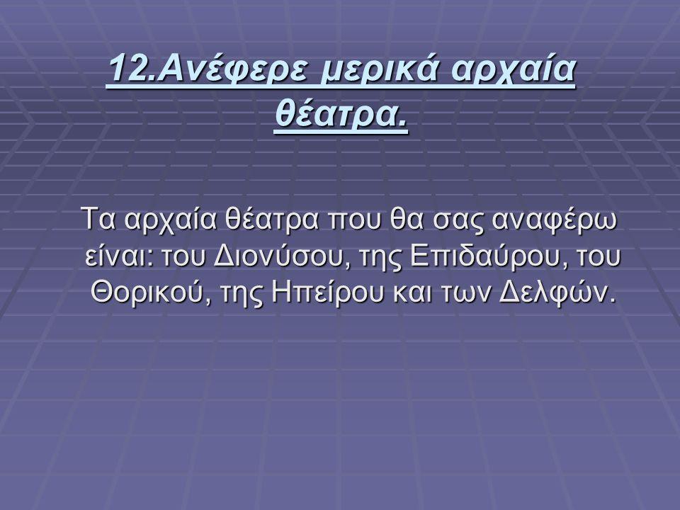 12.Ανέφερε μερικά αρχαία θέατρα. Τα αρχαία θέατρα που θα σας αναφέρω είναι: του Διονύσου, της Επιδαύρου, του Θορικού, της Ηπείρου και των Δελφών. Τα α