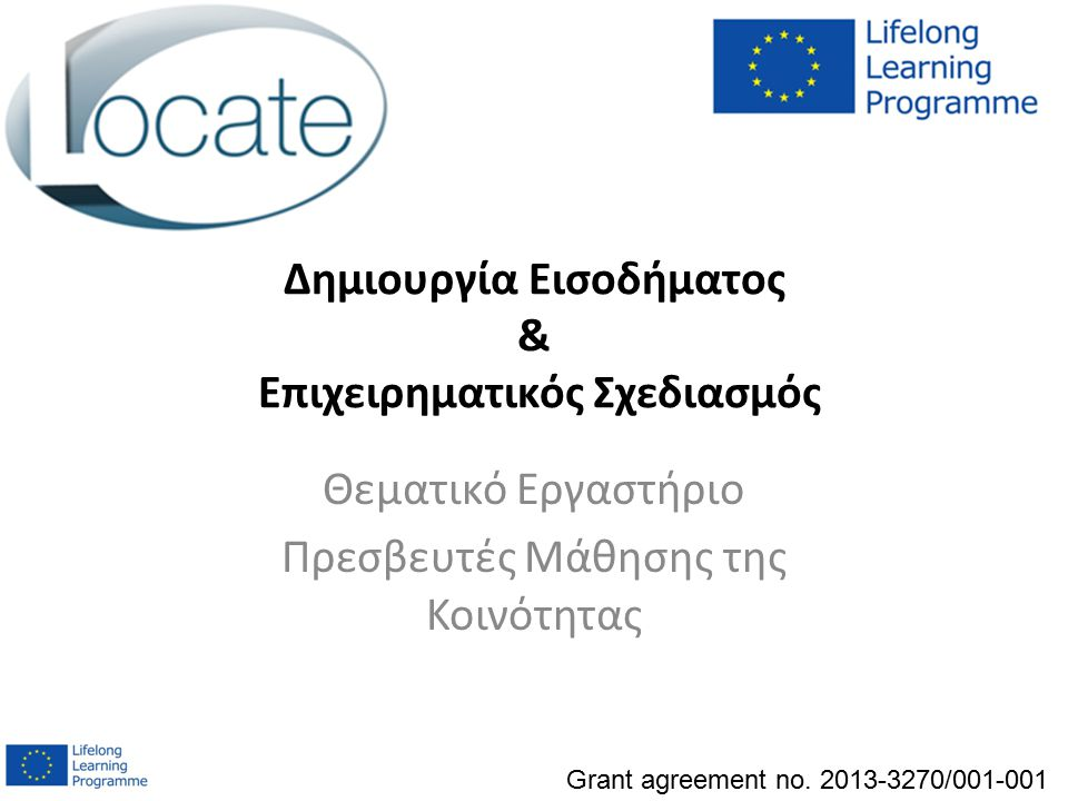 Δημιουργία Εισοδήματος & Επιχειρηματικός Σχεδιασμός Θεματικό Εργαστήριο Πρεσβευτές Μάθησης της Κοινότητας Grant agreement no. 2013-3270/001-001