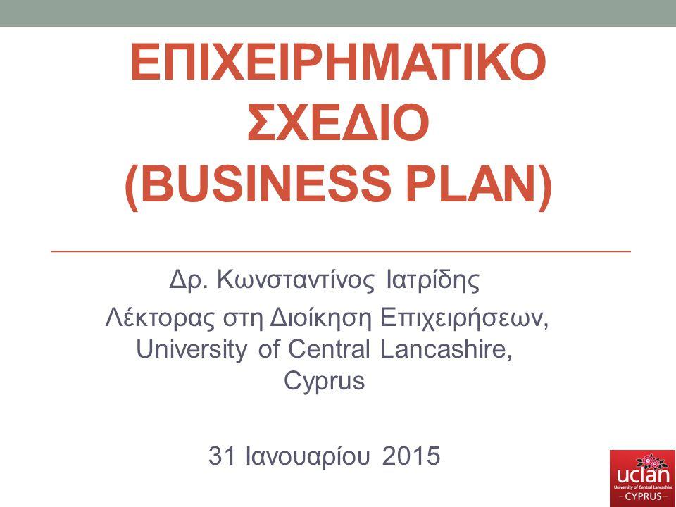 ΕΠΙΧΕΙΡΗΜΑΤΙΚΟ ΣΧΕΔΙΟ (BUSINESS PLAN) Δρ. Κωνσταντίνος Ιατρίδης Λέκτορας στη Διοίκηση Επιχειρήσεων, University of Central Lancashire, Cyprus 31 Ιανουα