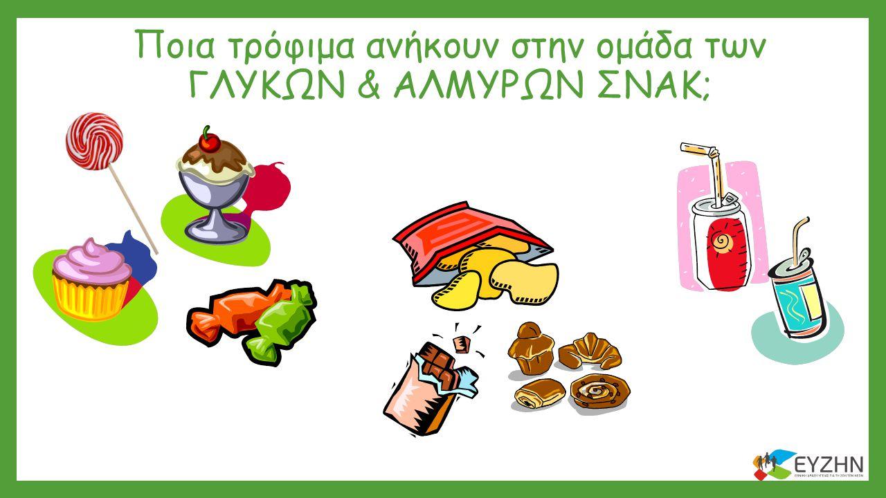Ποια τρόφιμα ανήκουν στην ομάδα των ΓΛΥΚΩΝ & ΑΛΜΥΡΩΝ ΣΝΑΚ;