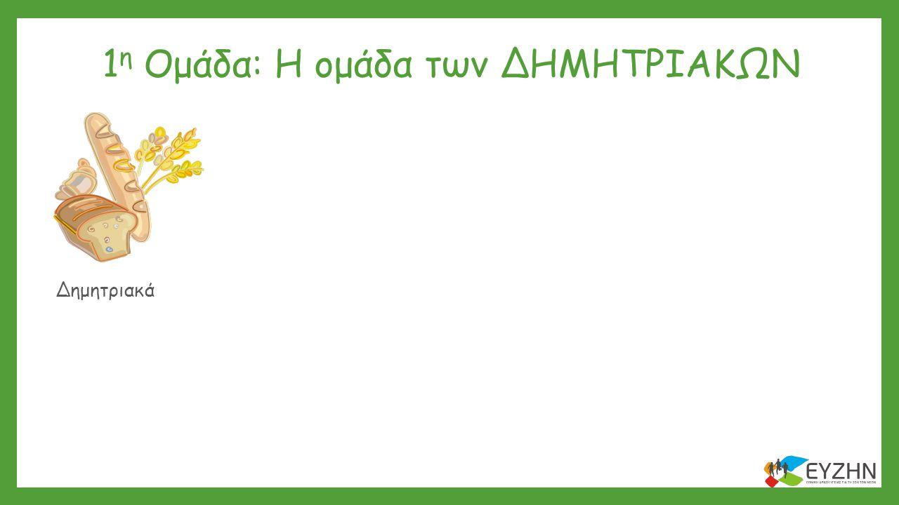 1 η Ομάδα: Η ομάδα των ΔΗΜΗΤΡΙΑΚΩΝ Δημητριακά Λαχανικά Γαλακτοκομικά Λίπη & ΈλαιαΓλυκά & Σνακ Κρέας & Αυγό Φρούτα Όσπρια