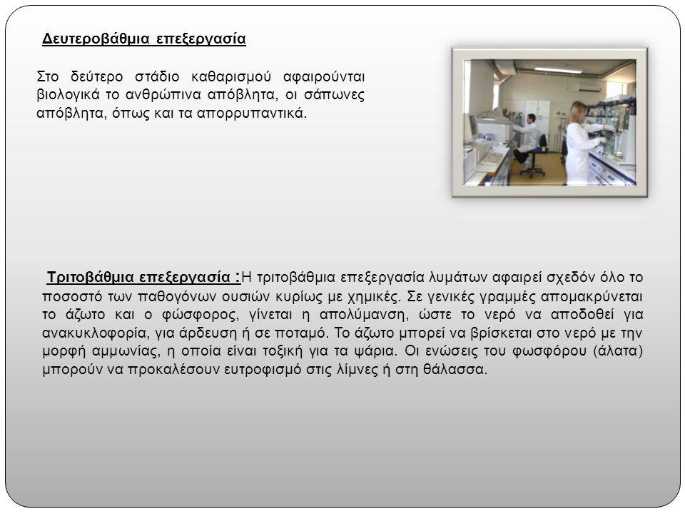 Δευτεροβάθμια επεξεργασία Τριτοβάθμια επεξεργασία : Η τριτοβάθμια επεξεργασία λυμάτων αφαιρεί σχεδόν όλο το ποσοστό των παθογόνων ουσιών κυρίως με χημικές.