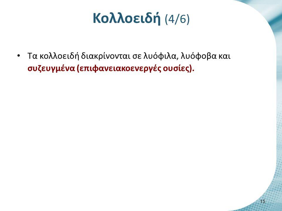 Κολλοειδή (4/6) Τα κολλοειδή διακρίνονται σε λυόφιλα, λυόφοβα και συζευγμένα (επιφανειακοενεργές ουσίες). 15