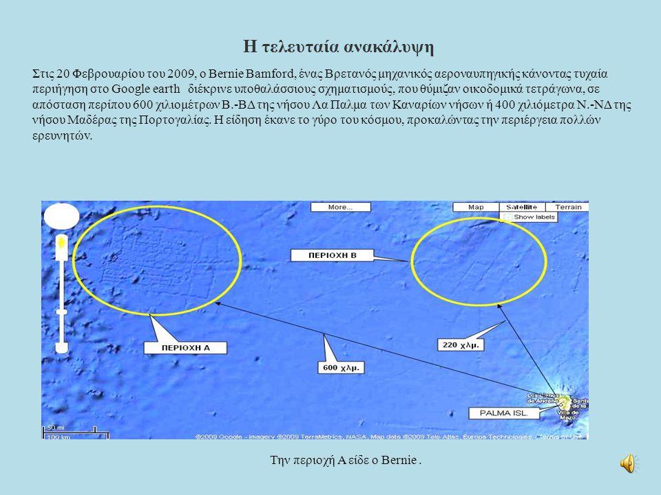 Στις 20 Φεβρουαρίου του 2009, ο Bernie Bamford, ένας Βρετανός μηχανικός αεροναυπηγικής κάνοντας τυχαία περιήγηση στο Google earth διέκρινε υποθαλάσσιους σχηματισμούς, που θύμιζαν οικοδομικά τετράγωνα, σε απόσταση περίπου 600 χιλιομέτρων Β.-ΒΔ της νήσου Λα Παλμα των Καναρίων νήσων ή 400 χιλιόμετρα Ν.-ΝΔ της νήσου Μαδέρας της Πορτογαλίας.