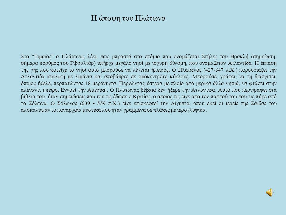 Η άποψη του Πλάτωνα Στο Τιμαίος ο Πλάτωνας λέει, πως μπροστά στο στόμιο που ονομάζεται Στήλες του Ηρακλή (σημείωση: σήμερα πορθμός του Γιβραλτάρ) υπήρχε μεγάλο νησί με ισχυρή δύναμη, που ονομαζόταν Ατλαντίδα.
