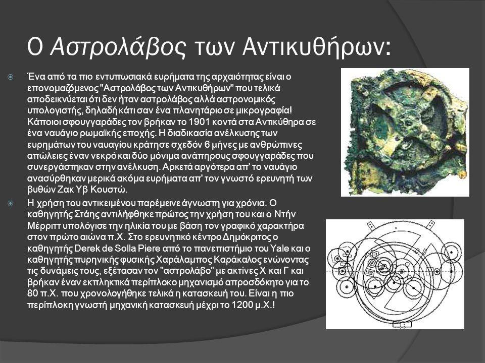 Ο Αστρολάβος των Αντικυθήρων:  Ένα από τα πιο εντυπωσιακά ευρήματα της αρχαιότητας είναι ο επονομαζόμενος Αστρολάβος των Αντικυθήρων που τελικά αποδεικνύεται ότι δεν ήταν αστρολάβος αλλά αστρονομικός υπολογιστής, δηλαδή κάτι σαν ένα πλανητάριο σε μικρογραφία.