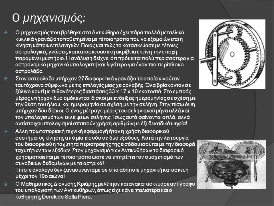 Ο μηχανισμός:  Ο μηχανισμός που βρέθηκε στα Αντικύθηρα έχει πάρα πολλά μεταλλικά κυκλικά γρανάζια τοποθετημένα με τέτοιο τρόπο που να εξομοιώνεται η κίνηση κάποιων πλανητών.