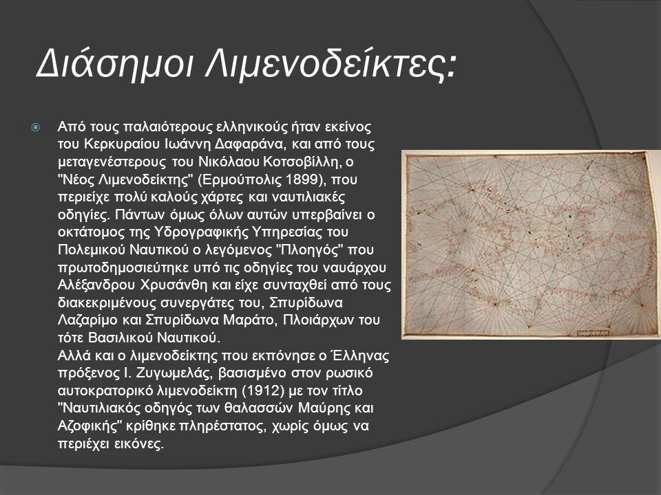 Διάσημοι Λιμενοδείκτες:  Από τους παλαιότερους ελληνικούς ήταν εκείνος του Κερκυραίου Ιωάννη Δαφαράνα, και από τους μεταγενέστερους του Νικόλαου Κοτσοβίλλη, ο Νέος Λιμενοδείκτης (Ερμούπολις 1899), που περιείχε πολύ καλούς χάρτες και ναυτιλιακές οδηγίες.