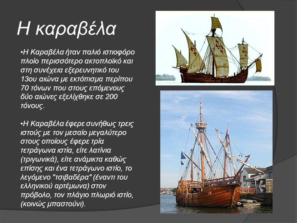 Η καραβέλα Η Καραβέλα ήταν παλιό ιστιοφόρο πλοίο περισσότερο ακτοπλοϊκό και στη συνέχεια εξερευνητικό του 13ου αιώνα με εκτόπισμα περίπου 70 τόνων που στους επόμενους δύο αιώνες εξελίχθηκε σε 200 τόνους.