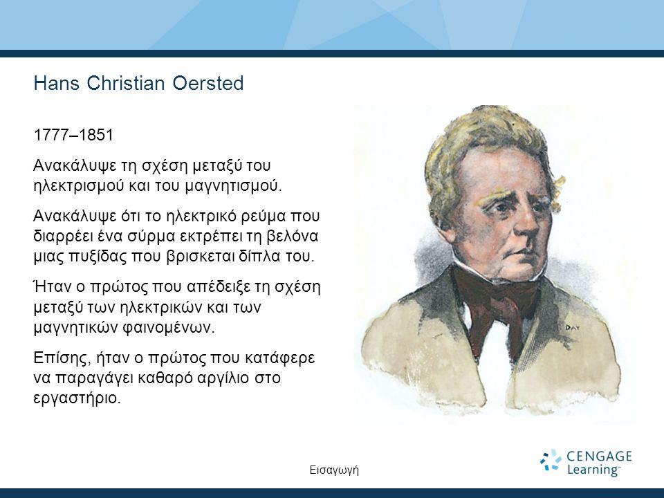 Hans Christian Oersted 1777–1851 Ανακάλυψε τη σχέση μεταξύ του ηλεκτρισμού και του μαγνητισμού. Ανακάλυψε ότι το ηλεκτρικό ρεύμα που διαρρέει ένα σύρμ