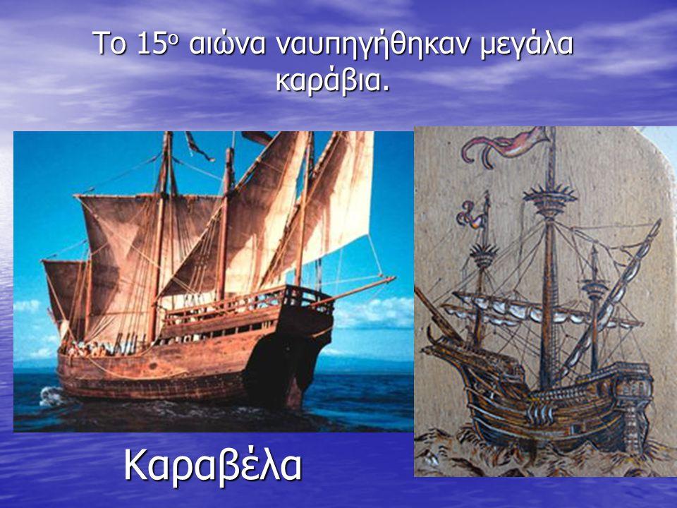 Το 15 ο αιώνα ναυπηγήθηκαν μεγάλα καράβια. Καραβέλα