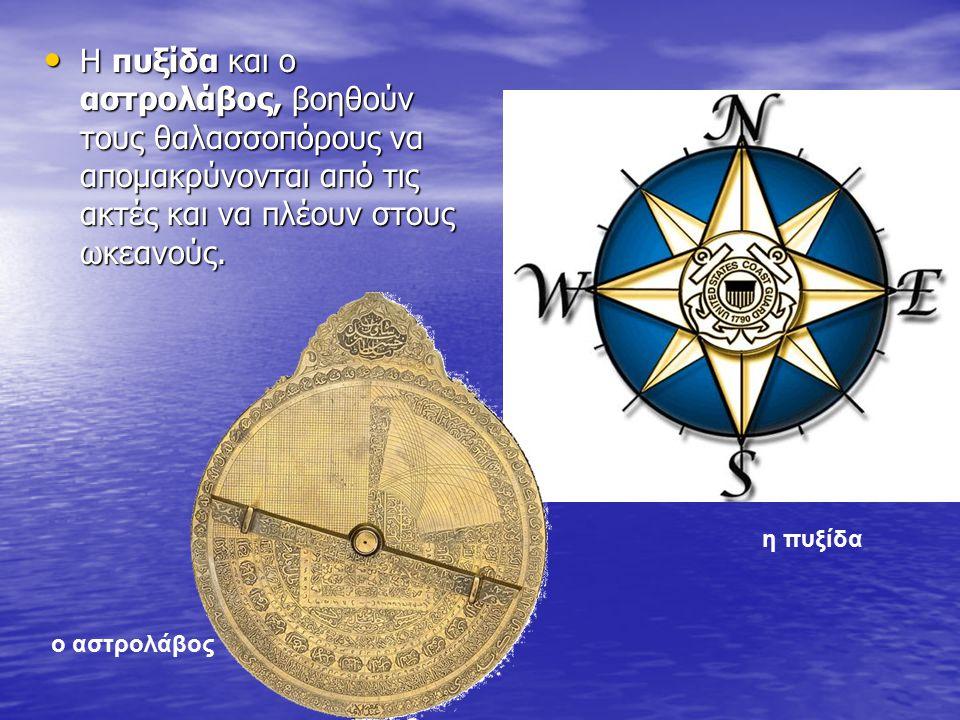 Η πυξίδα και ο αστρολάβος, βοηθούν τους θαλασσοπόρους να απομακρύνονται από τις ακτές και να πλέουν στους ωκεανούς. Η πυξίδα και ο αστρολάβος, βοηθούν