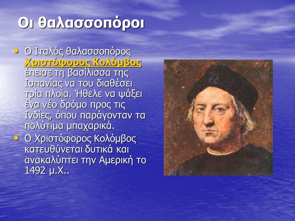 Οι θαλασσοπόροι Ο Ιταλός θαλασσοπόρος Χριστόφορος Κολόμβος έπεισε τη βασίλισσα της Ισπανίας να του διαθέσει τρία πλοία. Ήθελε να ψάξει ένα νέο δρόμο π