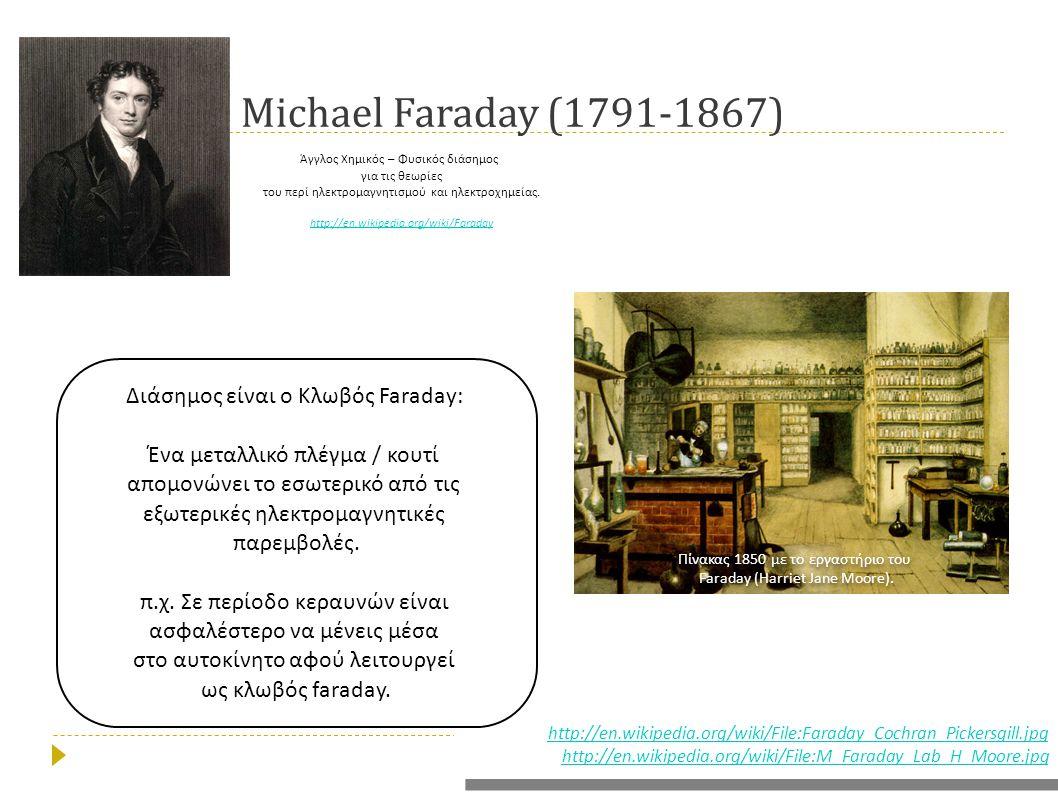 Michael Faraday (1791-1867) Άγγλος Χημικός – Φυσικός διάσημος για τις θεωρίες του π ερί ηλεκτρομαγνητισμού και ηλεκτροχημείας. http://en.wikipedia.org