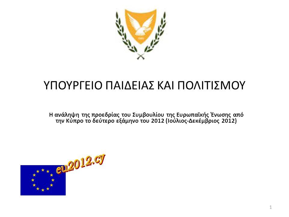 1 ΥΠΟΥΡΓΕΙΟ ΠΑΙΔΕΙΑΣ ΚΑΙ ΠΟΛΙΤΙΣΜΟΥ Η ανάληψη της προεδρίας του Συμβουλίου της Ευρωπαϊκής Ένωσης από την Κύπρο το δεύτερο εξάμηνο του 2012 (Ιούλιος-Δε