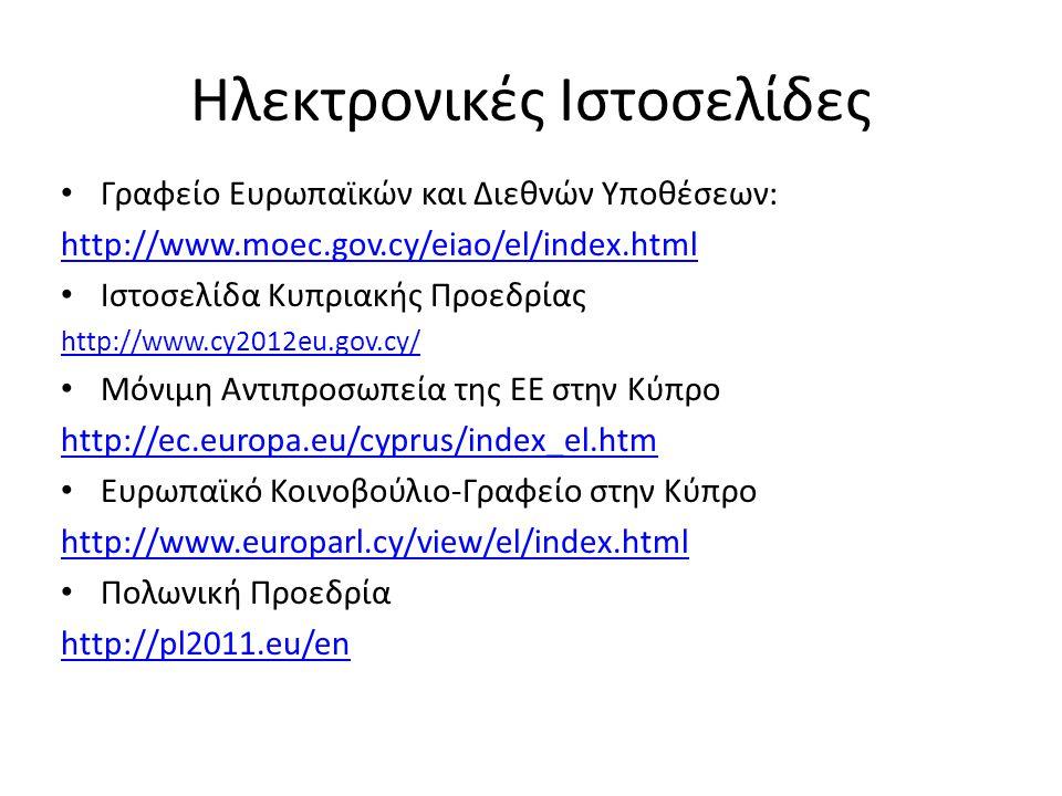 Ηλεκτρονικές Ιστοσελίδες Γραφείο Ευρωπαϊκών και Διεθνών Υποθέσεων: http://www.moec.gov.cy/eiao/el/index.html Ιστοσελίδα Κυπριακής Προεδρίας http://www.cy2012eu.gov.cy/ Μόνιμη Αντιπροσωπεία της ΕΕ στην Κύπρο http://ec.europa.eu/cyprus/index_el.htm Ευρωπαϊκό Κοινοβούλιο-Γραφείο στην Κύπρο http://www.europarl.cy/view/el/index.html Πολωνική Προεδρία http://pl2011.eu/en
