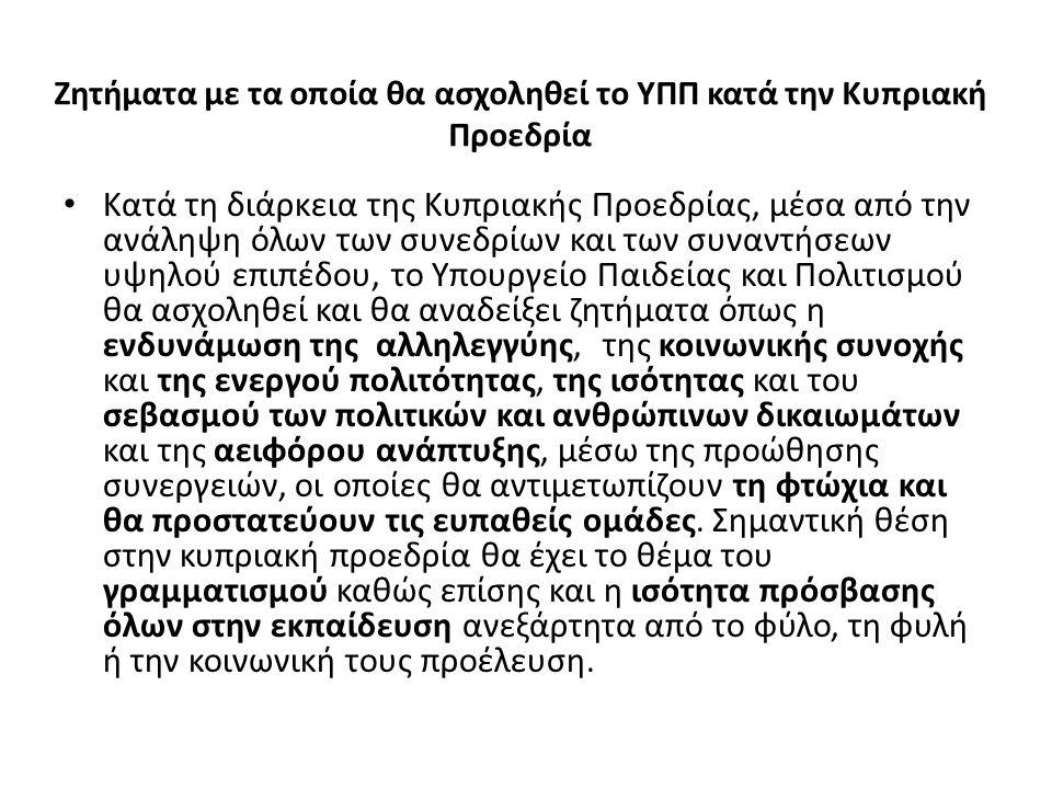 Ζητήματα με τα οποία θα ασχοληθεί το ΥΠΠ κατά την Κυπριακή Προεδρία Κατά τη διάρκεια της Κυπριακής Προεδρίας, μέσα από την ανάληψη όλων των συνεδρίων και των συναντήσεων υψηλού επιπέδου, το Υπουργείο Παιδείας και Πολιτισμού θα ασχοληθεί και θα αναδείξει ζητήματα όπως η ενδυνάμωση της αλληλεγγύης, της κοινωνικής συνοχής και της ενεργού πολιτότητας, της ισότητας και του σεβασμού των πολιτικών και ανθρώπινων δικαιωμάτων και της αειφόρου ανάπτυξης, μέσω της προώθησης συνεργειών, οι οποίες θα αντιμετωπίζουν τη φτώχια και θα προστατεύουν τις ευπαθείς ομάδες.