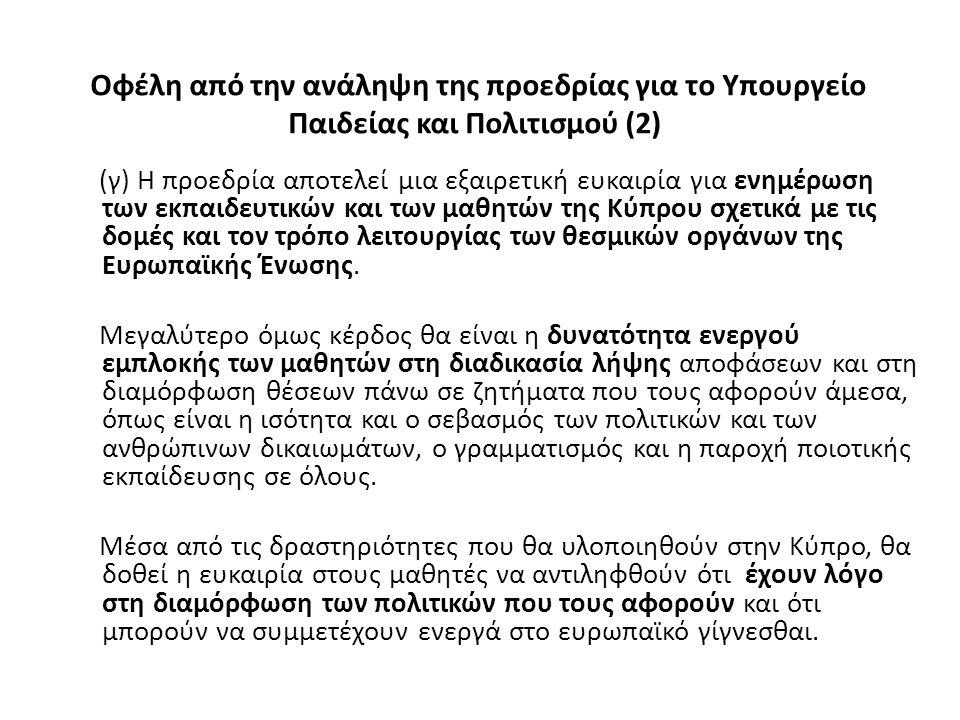 Οφέλη από την ανάληψη της προεδρίας για το Υπουργείο Παιδείας και Πολιτισμού (2) (γ) Η προεδρία αποτελεί μια εξαιρετική ευκαιρία για ενημέρωση των εκπαιδευτικών και των μαθητών της Κύπρου σχετικά με τις δομές και τον τρόπο λειτουργίας των θεσμικών οργάνων της Ευρωπαϊκής Ένωσης.