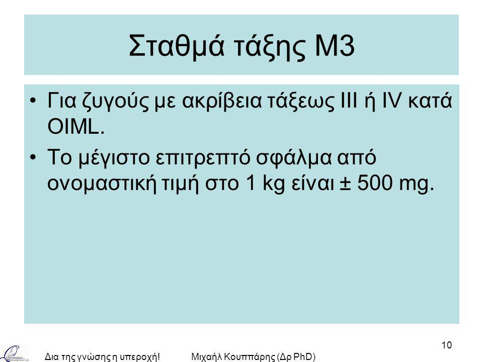 Δια της γνώσης η υπεροχή!Μιχαήλ Κουππάρης (Δρ PhD) 10 Σταθμά τάξης Μ3 Για ζυγούς με ακρίβεια τάξεως ΙIΙ ή IV κατά OIML. Το μέγιστο επιτρεπτό σφάλμα απ