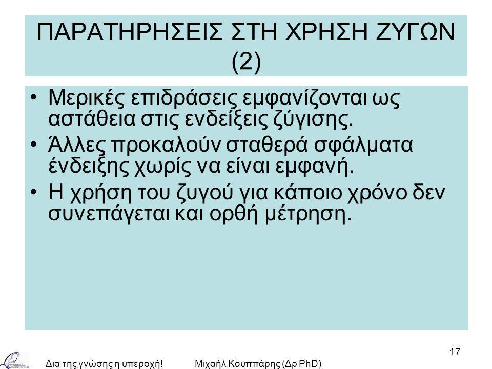 Δια της γνώσης η υπεροχή!Μιχαήλ Κουππάρης (Δρ PhD) 17 ΠΑΡΑΤΗΡΗΣΕΙΣ ΣΤΗ ΧΡΗΣΗ ΖΥΓΩΝ (2) Μερικές επιδράσεις εμφανίζονται ως αστάθεια στις ενδείξεις ζύγι