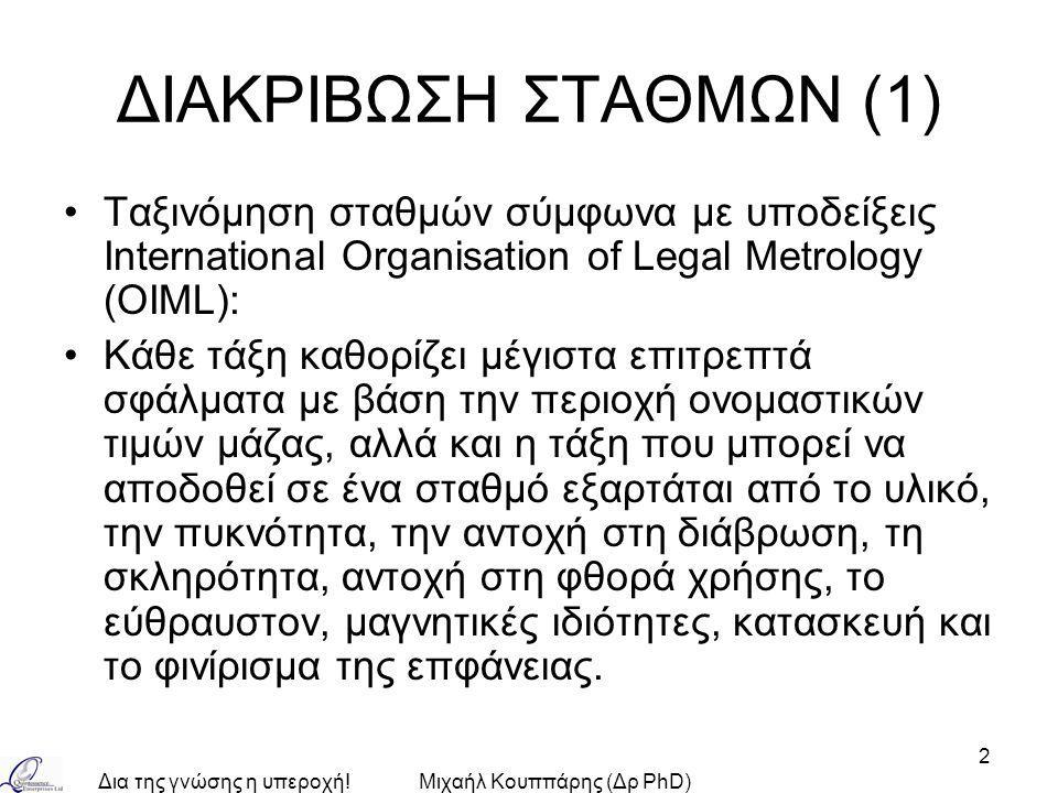 Δια της γνώσης η υπεροχή!Μιχαήλ Κουππάρης (Δρ PhD) 2 ΔΙΑΚΡΙΒΩΣΗ ΣΤΑΘΜΩΝ (1) Ταξινόμηση σταθμών σύμφωνα με υποδείξεις International Organisation of Legal Metrology (OIML): Κάθε τάξη καθορίζει μέγιστα επιτρεπτά σφάλματα με βάση την περιοχή ονομαστικών τιμών μάζας, αλλά και η τάξη που μπορεί να αποδοθεί σε ένα σταθμό εξαρτάται από το υλικό, την πυκνότητα, την αντοχή στη διάβρωση, τη σκληρότητα, αντοχή στη φθορά χρήσης, το εύθραυστον, μαγνητικές ιδιότητες, κατασκευή και το φινίρισμα της επφάνειας.