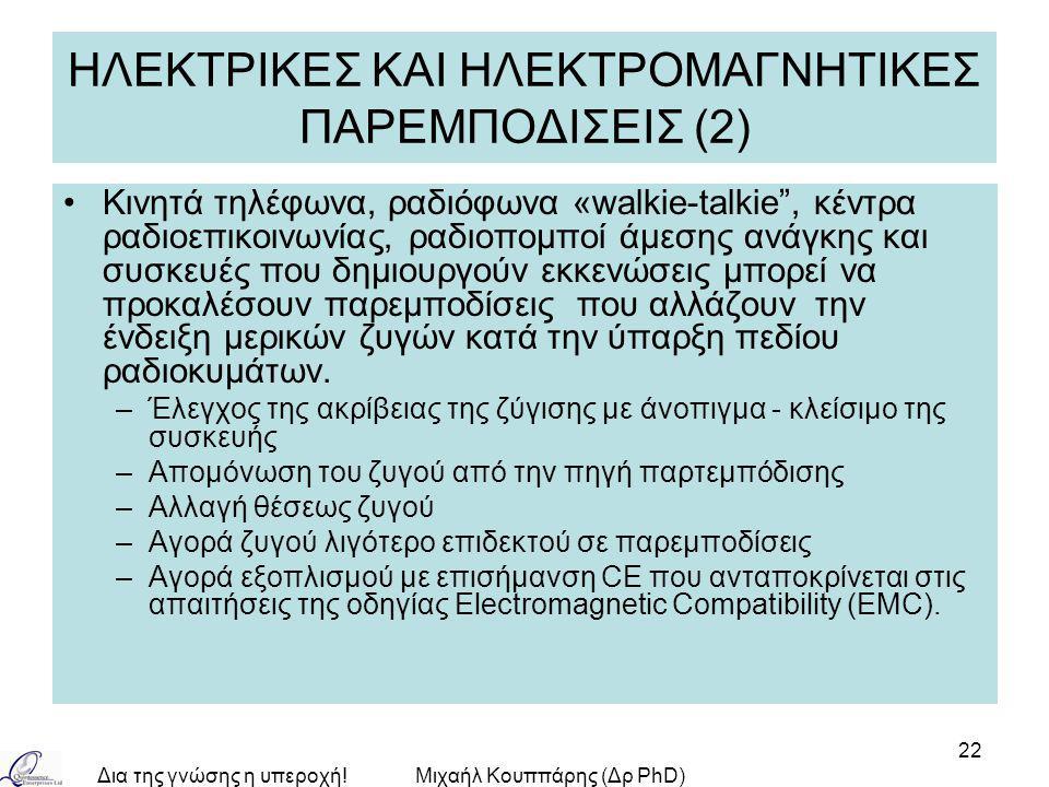 Δια της γνώσης η υπεροχή!Μιχαήλ Κουππάρης (Δρ PhD) 22 ΗΛΕΚΤΡΙΚΕΣ ΚΑΙ ΗΛΕΚΤΡΟΜΑΓΝΗΤΙΚΕΣ ΠΑΡΕΜΠΟΔΙΣΕΙΣ (2) Κινητά τηλέφωνα, ραδιόφωνα «walkie-talkie , κέντρα ραδιοεπικοινωνίας, ραδιοπομποί άμεσης ανάγκης και συσκευές που δημιουργούν εκκενώσεις μπορεί να προκαλέσουν παρεμποδίσεις που αλλάζουν την ένδειξη μερικών ζυγών κατά την ύπαρξη πεδίου ραδιοκυμάτων.