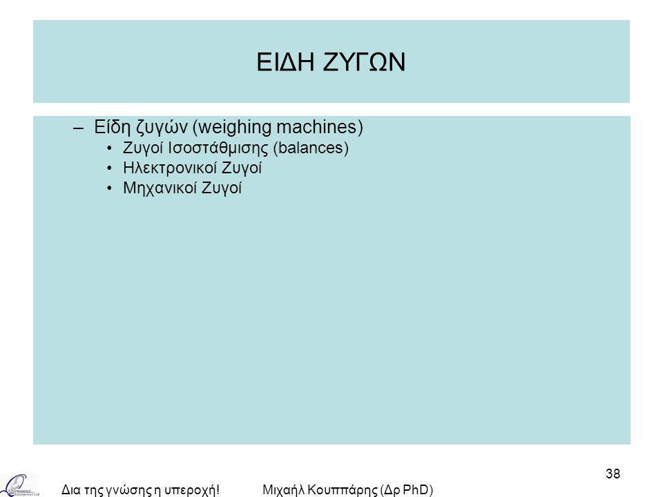 Δια της γνώσης η υπεροχή!Μιχαήλ Κουππάρης (Δρ PhD) 38 ΕΙΔΗ ΖΥΓΩΝ –Είδη ζυγών (weighing machines) Zυγοί Ισοστάθμισης (balances) Ηλεκτρονικοί Ζυγοί Μηχα