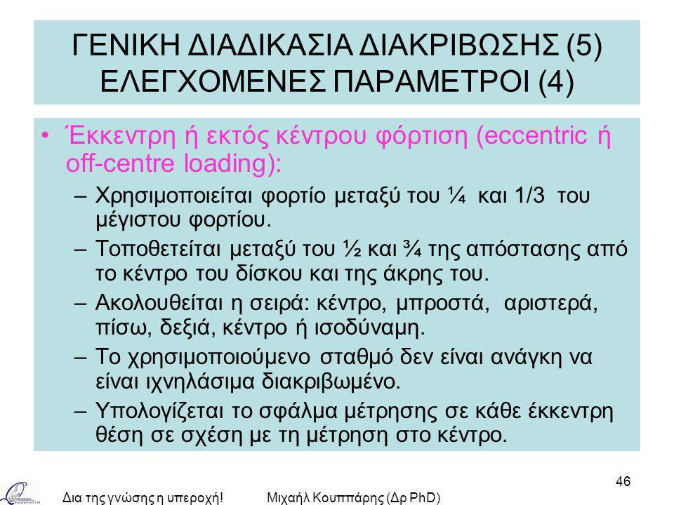 Δια της γνώσης η υπεροχή!Μιχαήλ Κουππάρης (Δρ PhD) 46 ΓΕΝΙΚΗ ΔΙΑΔΙΚΑΣΙΑ ΔΙΑΚΡΙΒΩΣΗΣ (5) ΕΛΕΓΧΟΜΕΝΕΣ ΠΑΡΑΜΕΤΡΟΙ (4) Έκκεντρη ή εκτός κέντρου φόρτιση (eccentric ή off-centre loading): –Χρησιμοποιείται φορτίο μεταξύ του ¼ και 1/3 του μέγιστου φορτίου.