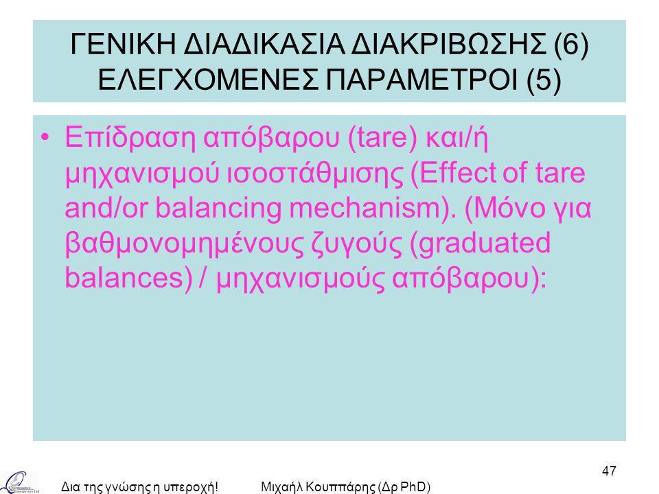 Δια της γνώσης η υπεροχή!Μιχαήλ Κουππάρης (Δρ PhD) 47 ΓΕΝΙΚΗ ΔΙΑΔΙΚΑΣΙΑ ΔΙΑΚΡΙΒΩΣΗΣ (6) ΕΛΕΓΧΟΜΕΝΕΣ ΠΑΡΑΜΕΤΡΟΙ (5) Επίδραση απόβαρου (tare) και/ή μηχανισμού ισοστάθμισης (Effect of tare and/or balancing mechanism).
